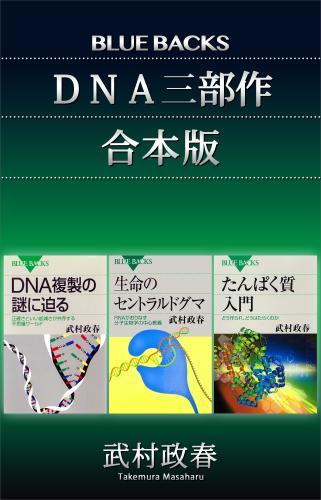 「DNA三部作」合本版:『たんぱく質入門』『生命のセントラルドグマ』『DNA複製の謎に迫る』 / 武村政春