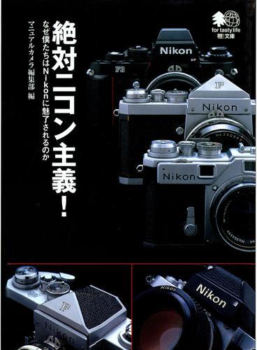 絶対ニコン主義! : なぜ僕たちはNikonに魅了されるのか / マニュアルカメラ編集部