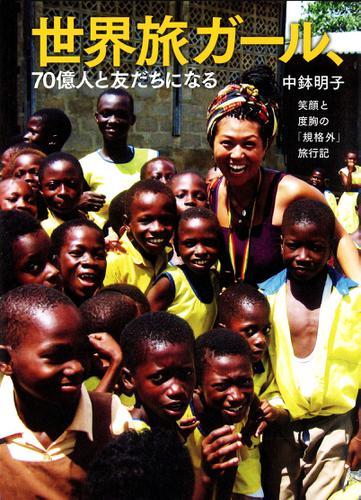 世界旅ガール、70億人と友だちになる 笑顔と度胸の「規格外」旅行記 / 中鉢明子