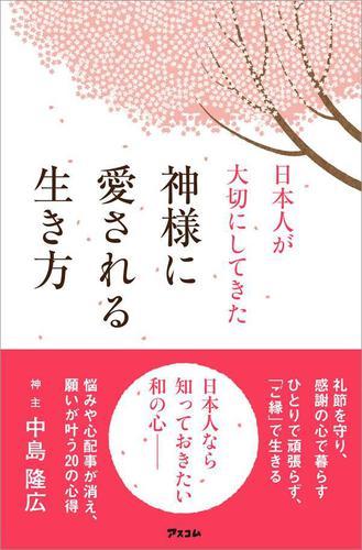 日本人が大切にしてきた 神様に愛される生き方 / 中島隆広