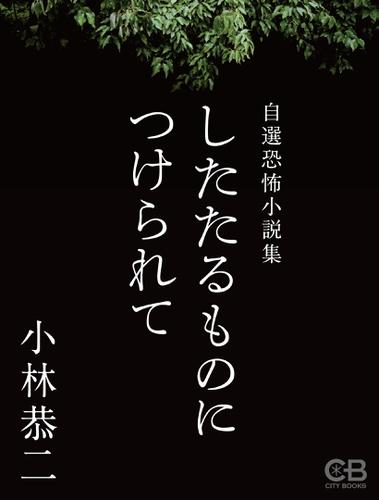 したたるものにつけられて 自選恐怖小説集 / 小林恭二