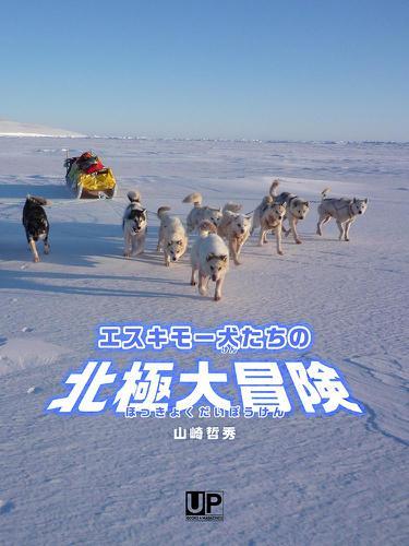 エスキモー犬たちの北極大冒険 / 山崎哲秀