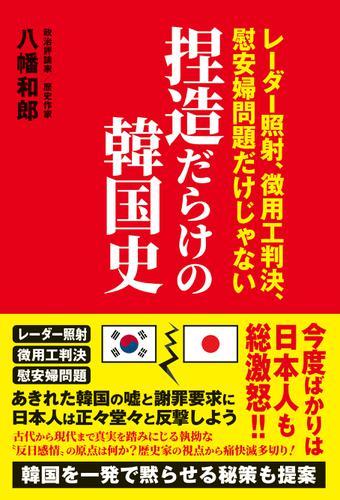捏造だらけの韓国史 - レーダー照射、徴用工判決、慰安婦問題だけじゃない - / 八幡和郎