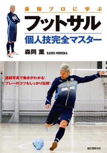 最強プロに学ぶ フットサル個人技完全マスター / 森岡薫