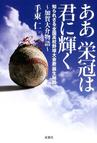 ああ栄冠は君に輝く~加賀大介物語 知られざる「全国高校野球大会歌」誕生秘話 / 手束仁