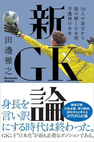 新GK論 10人の証言から読み解く日本型守護神の未来 / 田邊雅之