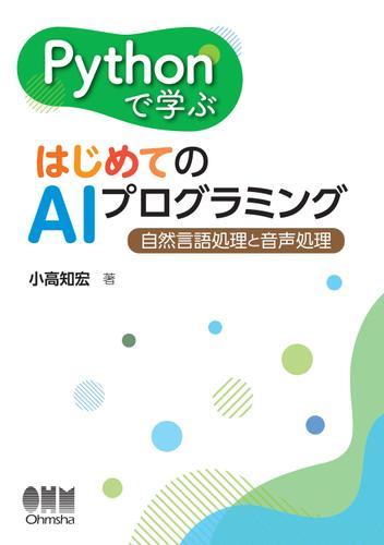 Pythonで学ぶ はじめてのAIプログラミング ―自然言語処理と音声処理― / 小高知宏