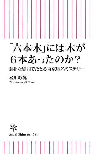「六本木」には木が6本あったのか? 素朴な疑問でたどる東京地名ミステリー / 谷川 彰英