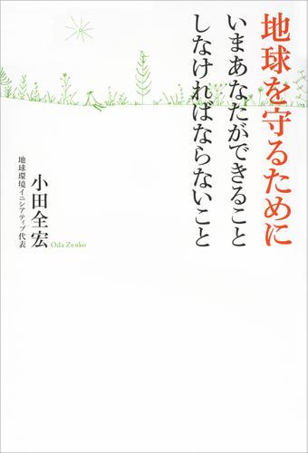 地球を守るために いまあなたができること しなければならないこと / 小田全宏