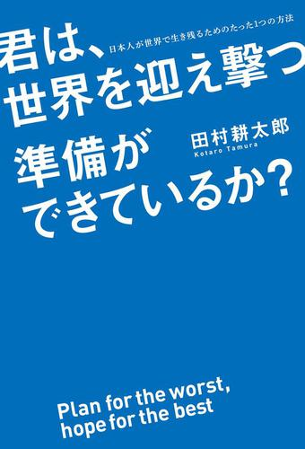 君は、世界を迎え撃つ準備ができているか? 日本人が世界で生き残るためのたった1つの方法 / 田村耕太郎