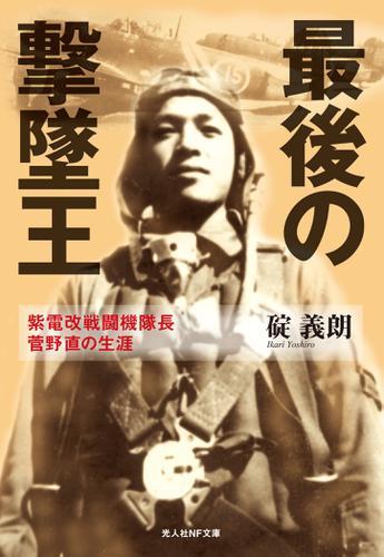 最後の撃墜王 紫電改戦闘機隊長菅野直の生涯 / 碇義朗