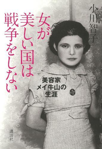 女が美しい国は戦争をしない 美容家メイ牛山の生涯 / 小川智子