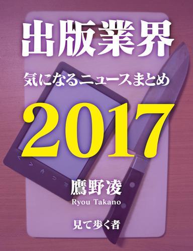出版業界気になるニュースまとめ2017 / 鷹野凌