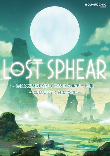 LOST SPHEAR 完全攻略ガイド+ビジュアルアート集 ~記憶が紡ぐ神話の書~ / 株式会社スクウェア・エニックス