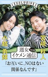 週女イケメン通信 vol.01 小越勇輝 × 宮崎秋人 / 小越勇輝