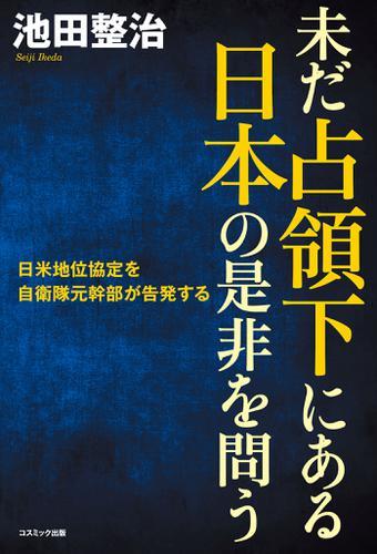 未だ占領下にある日本の是非を問う 日米地位協定を自衛隊元幹部が告発する / 池田整治