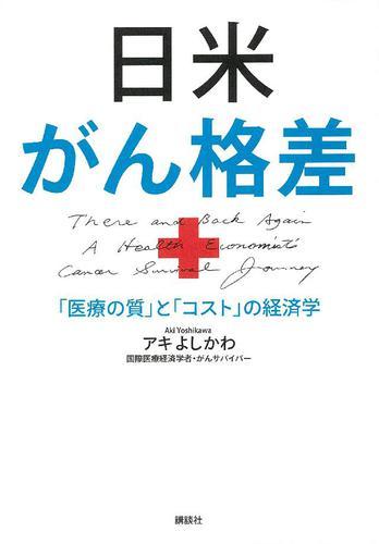 日米がん格差 「医療の質」と「コスト」の経済学 / アキよしかわ