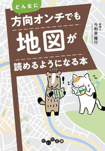 どんなに方向オンチでも地図が読めるようになる本 / 今和泉隆行