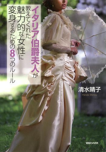 イタリア伯爵夫人が教えてくれた魅力的な女性に変身するための8つのルール / 清水晴子