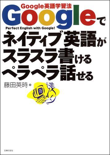 Googleでネイティブ英語がスラスラ書けるペラペラ話せる Google英語学習法 / 藤田英時