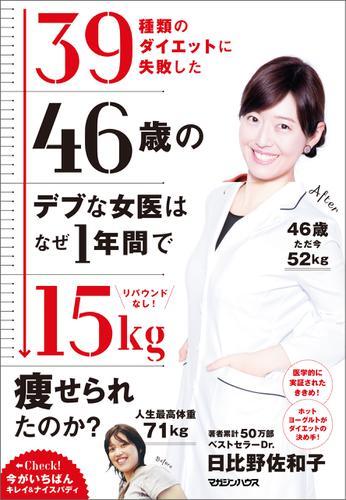 リバウンドなし! 39種類のダイエットに失敗した46歳のデブな女医はなぜ1年間で15kg痩せられたのか? / 日比野佐和子