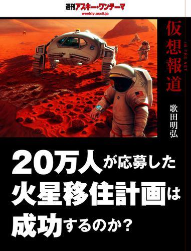 仮想報道~20万人が応募した火星移住計画は成功するのか? 週刊アスキー・ワンテーマ / 歌田明弘