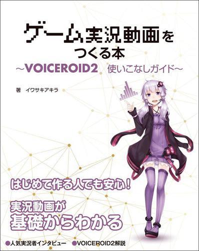 ゲーム実況動画をつくる本 VOICEROID2使いこなしガイド / イワサキアキラ