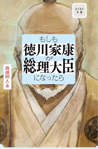 ビジネス小説 もしも徳川家康が総理大臣になったら / 眞邊明人