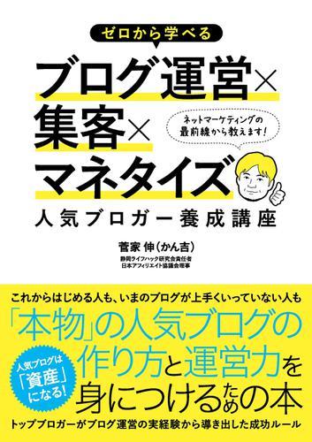 ゼロから学べるブログ運営×集客×マネタイズ 人気ブロガー養成講座 / 菅家伸