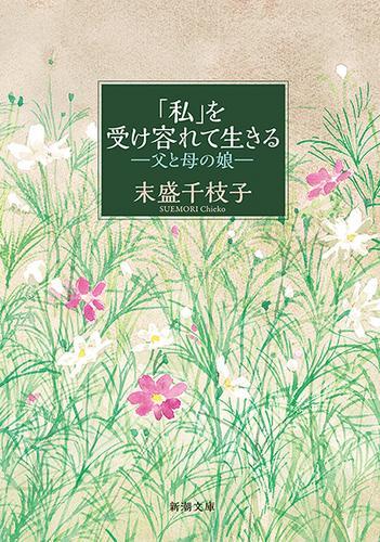 「私」を受け容れて生きる―父と母の娘―(新潮文庫) / 末盛千枝子