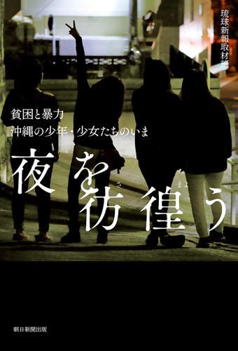 夜を彷徨う 貧困と暴力 沖縄の少年・少女たちのいま / 琉球新報取材班