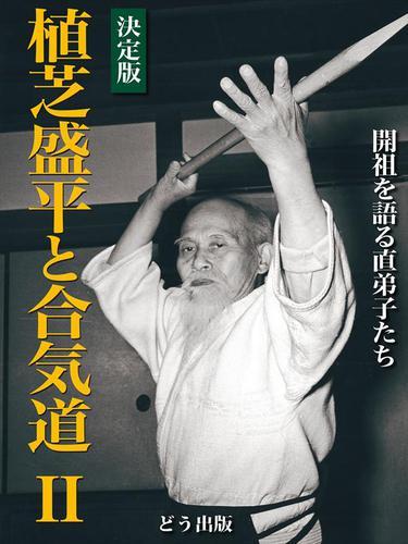 決定版 植芝盛平と合気道〈2〉開祖を語る直弟子たち / どう出版