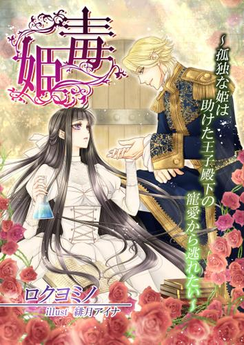 毒姫~孤独な姫は助けた王子殿下の寵愛から逃れたい~ / ロクヨミノ