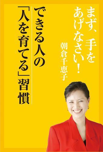 まず、手をあげなさい!― できる人の「人を育てる」習慣 / 朝倉千恵子