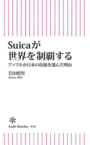 Suicaが世界を制覇する アップルが日本の技術を選んだ理由 / 岩田昭男