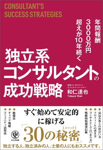 年間報酬3000万円超えが10年続く 独立系コンサルタントの成功戦略 / 和仁達也