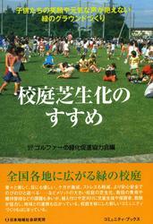 校庭芝生化のすすめ 子供たちの笑顔や元気な声が絶えない緑のグラウンドづくり / 社団法人ゴルファーの緑化促進協力会