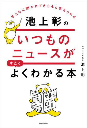 子どもに聞かれてきちんと答えられる 池上彰のいつものニュースがすごくよくわかる本 / 池上彰