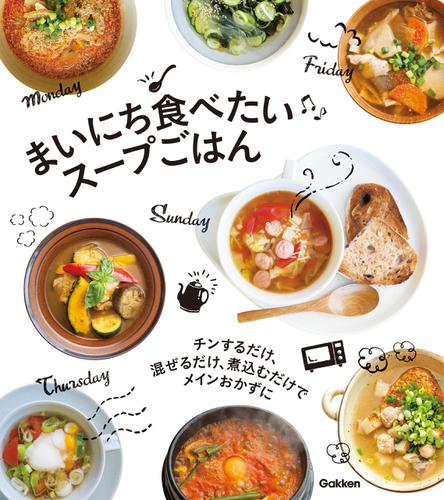 まいにち食べたい スープごはん チンするだけ、混ぜるだけ、煮込むだけでメインおかずに / 学研プラス