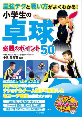 最強テクと戦い方がよくわかる! 小学生の卓球 必勝のポイント50 / 小泉慶秀己