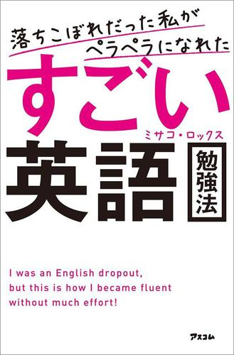 落ちこぼれだった私がペラペラになれたすごい英語勉強法 / ミサコ・ロックス
