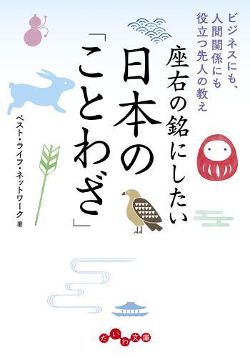 座右の銘にしたい日本の「ことわざ」~ビジネスにも、人間関係にも役立つ先人の教え / ベスト・ライフ・ネットワーク