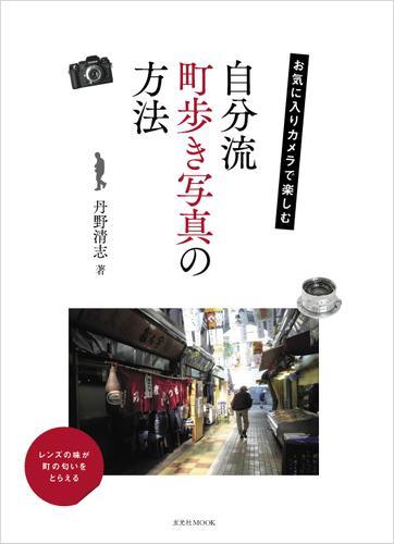 お気に入りカメラで楽しむ 自分流町歩き写真の方法 / 丹野清志