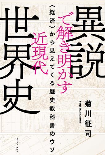 異説で解き明かす近現代世界史 〈経済〉から見えてくる歴史教科書のウソ / 菊川征司