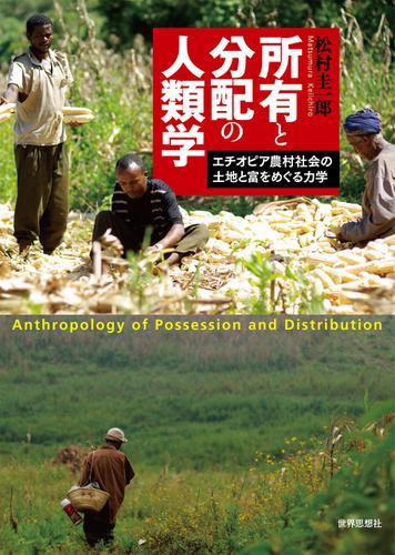 所有と分配の人類学――エチオピア農村社会の土地と富をめぐる力学 / 松村圭一郎