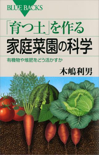 「育つ土」を作る家庭菜園の科学 有機物や堆肥をどう活かすか / 木嶋利男