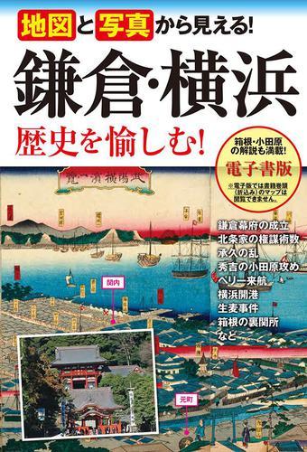 地図と写真から見える! 鎌倉・横浜 歴史を愉しむ! / 高橋伸和