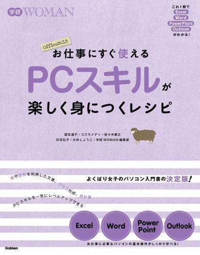お仕事にすぐ使える PCスキルが楽しく身につくレシピ これ1冊でExcel・Word・Powerpoint・Outlookがわかる / 国本温子